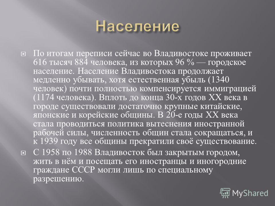 По итогам переписи сейчас во Владивостоке проживает 616 тысяч 884 человека, из которых 96 % городское население. Население Владивостока продолжает медленно убывать, хотя естественная убыль (1340 человек ) почти полностью компенсируется иммиграцией (1