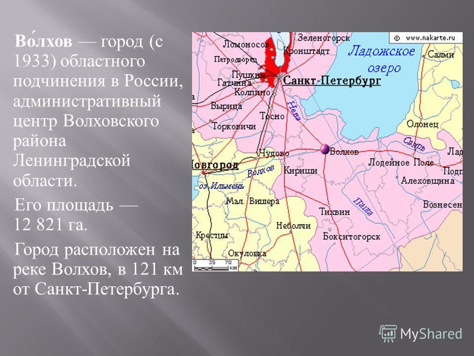 Волхов город ( с 1933) областного подчинения в России, административный центр Волховского района Ленинградской области. Его площадь 12 821 га. Город расположен на реке Волхов, в 121 км от Санкт - Петербурга.