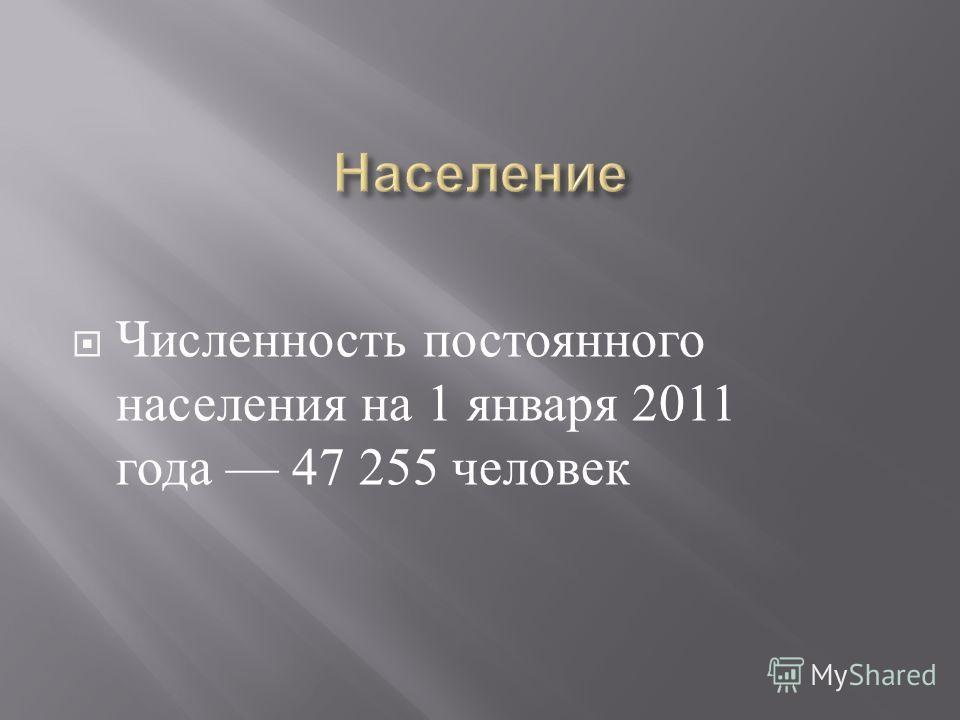 Численность постоянного населения на 1 января 2011 года 47 255 человек
