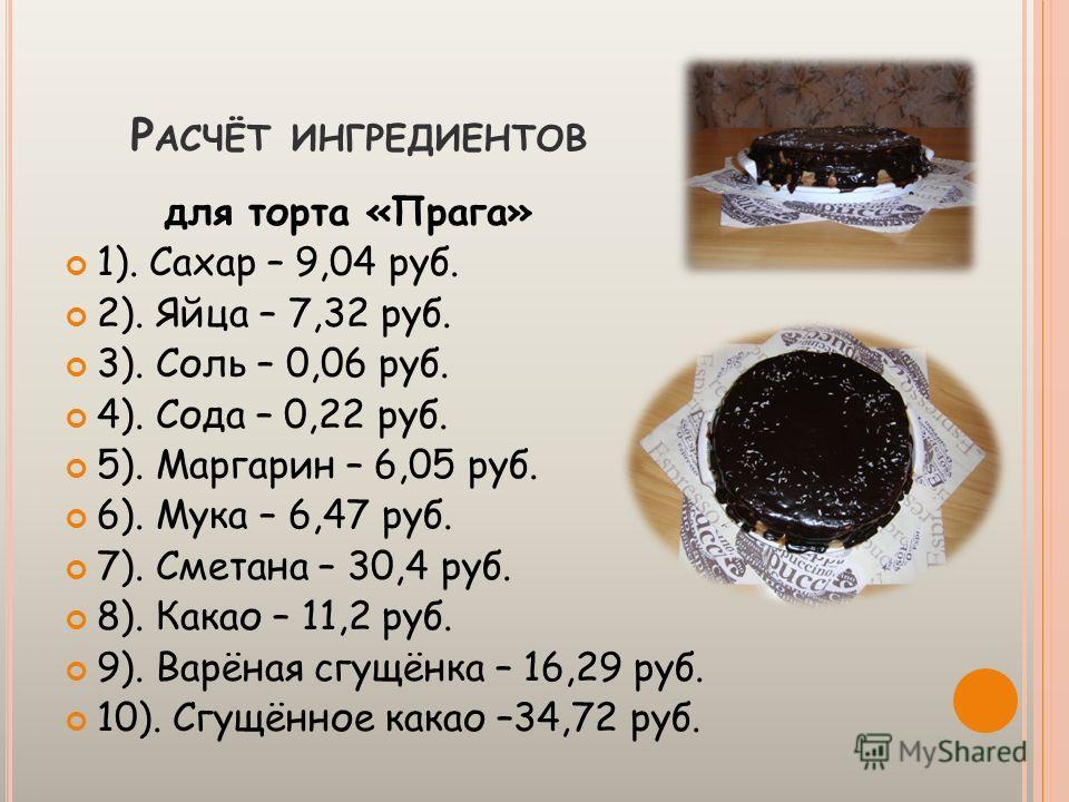 И НГРЕДИЕНТЫ для торта «Прага» 1). Сахар – 2 стакана (1000 г. – 24,3 руб.; расход – 372 г.) 2). Яйца – 2 шт. (10 шт. – 36,6 руб.; расход – 2 шт.) 3). Соль – ½ ч. л. (1000 г. – 15 руб.; расход – 4 г.) 4). Сода – ½ ч. л. (500 г. – 18 руб.; расход – 6 г