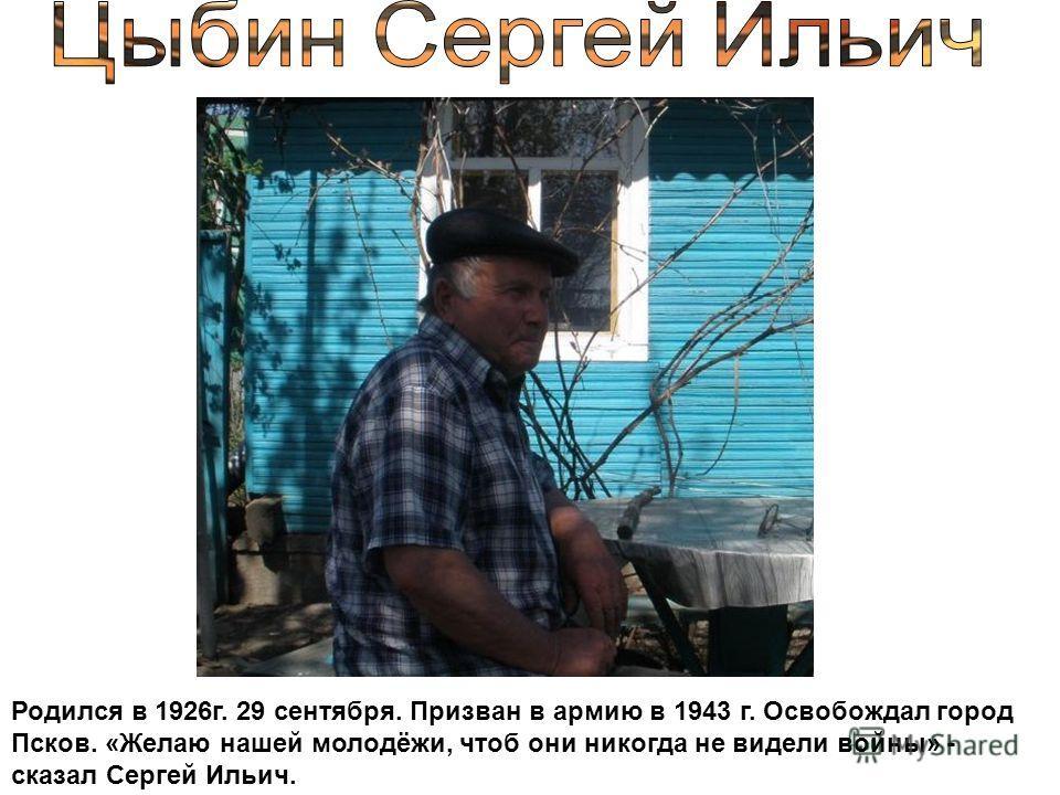 Родился в 1926г. 29 сентября. Призван в армию в 1943 г. Освобождал город Псков. «Желаю нашей молодёжи, чтоб они никогда не видели войны» - сказал Сергей Ильич.
