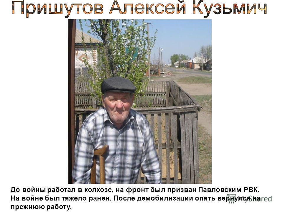 До войны работал в колхозе, на фронт был призван Павловским РВК. На войне был тяжело ранен. После демобилизации опять вернулся на прежнюю работу.