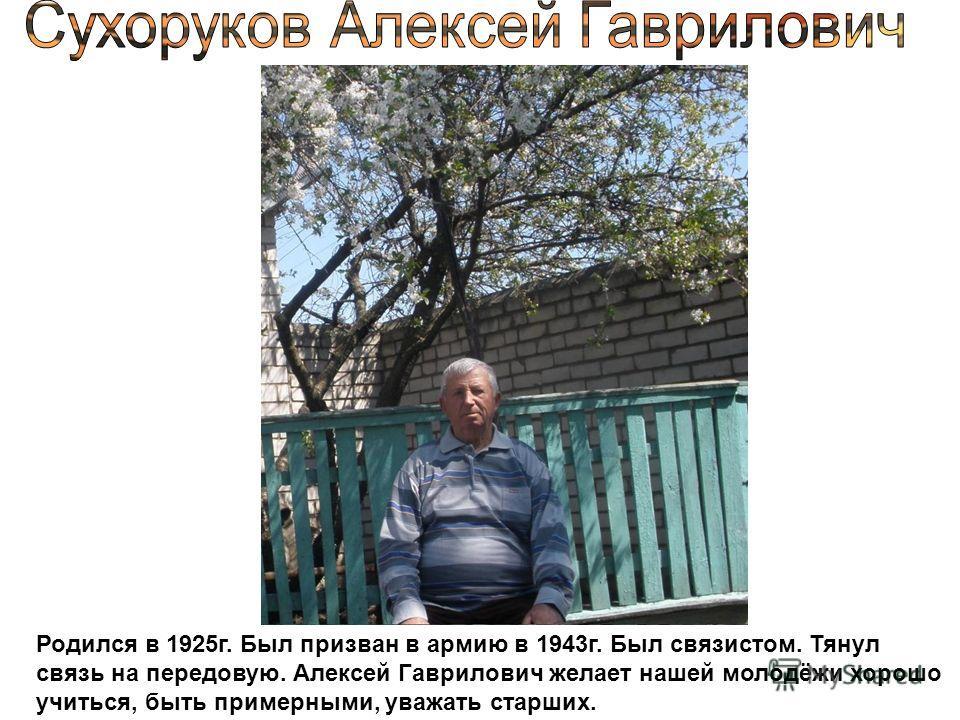 Родился в 1925г. Был призван в армию в 1943г. Был связистом. Тянул связь на передовую. Алексей Гаврилович желает нашей молодёжи хорошо учиться, быть примерными, уважать старших.