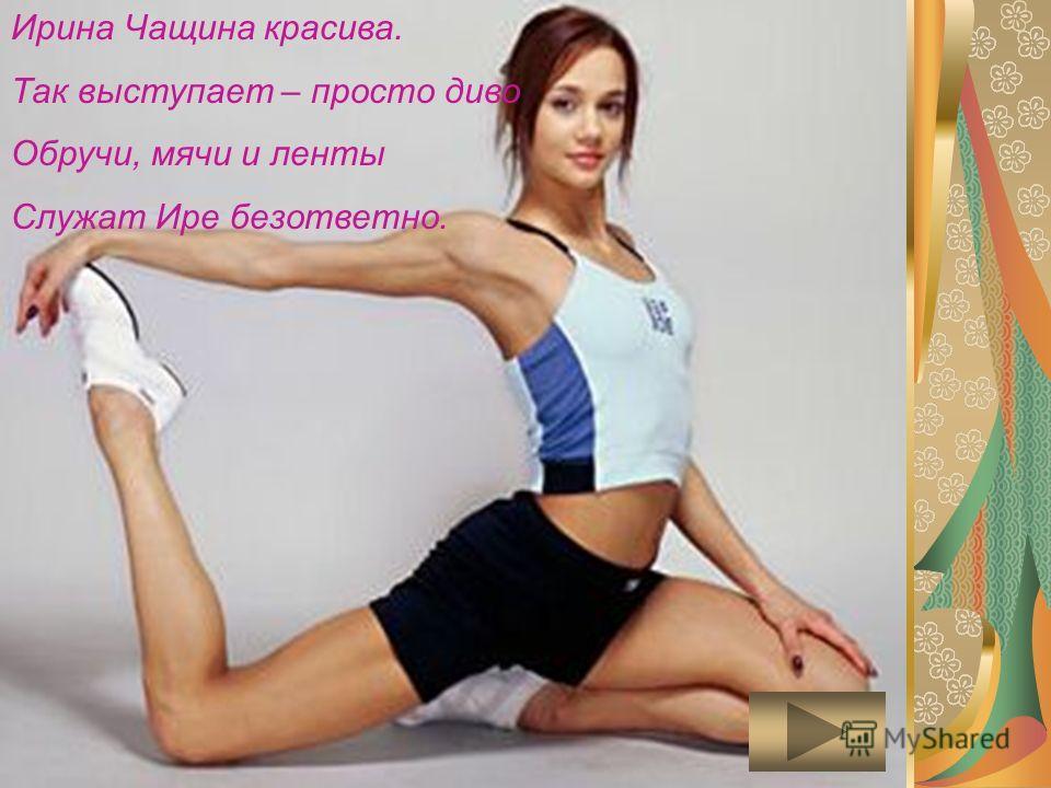Ирина Чащина красива. Так выступает – просто диво Обручи, мячи и ленты Служат Ире безответно.