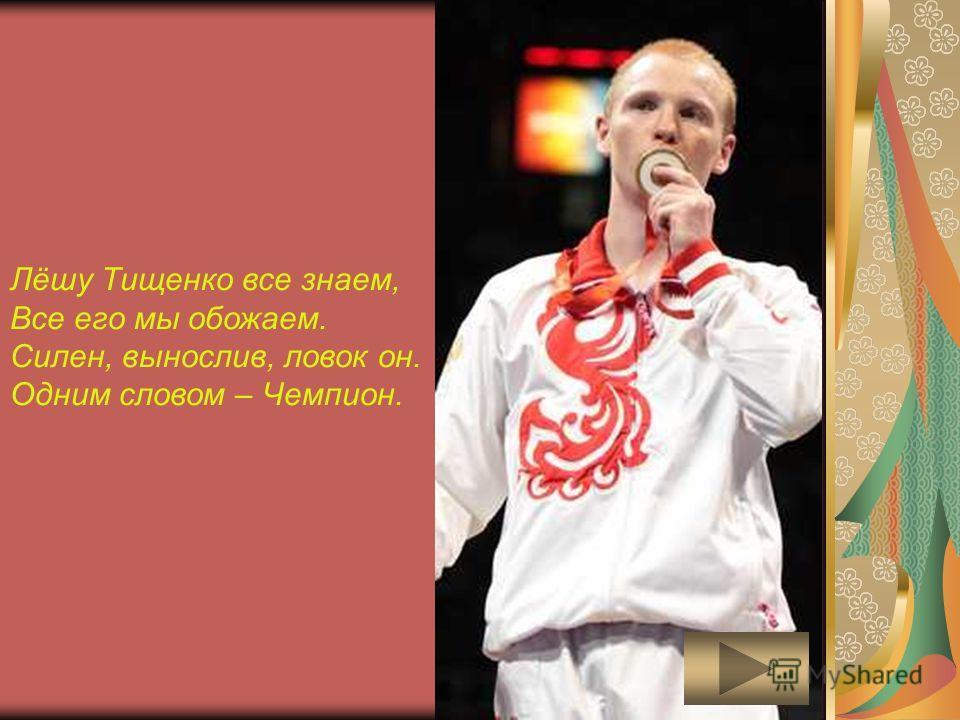 Лёшу Тищенко все знаем, Все его мы обожаем. Силен, вынослив, ловок он. Одним словом – Чемпион.