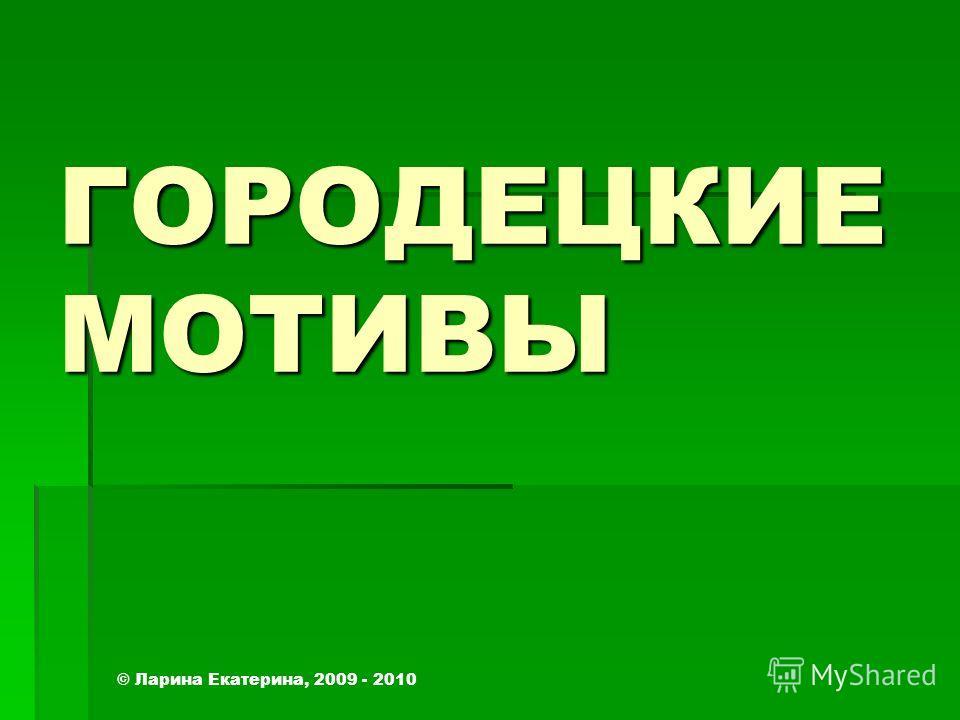 ГОРОДЕЦКИЕ МОТИВЫ © Ларина Екатерина, 2009 - 2010