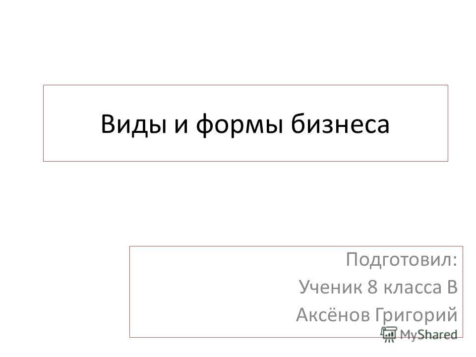 Виды и формы бизнеса Подготовил: Ученик 8 класса В Аксёнов Григорий