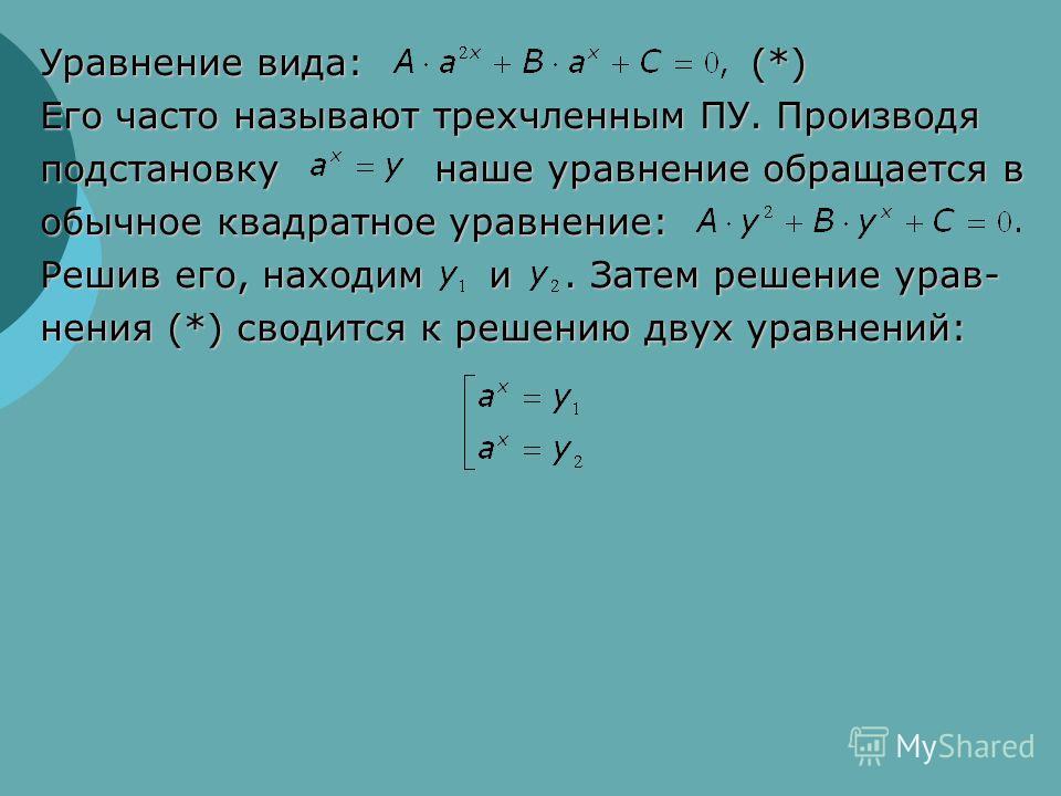 Уравнение вида: (*) Его часто называют трехчленным ПУ. Производя подстановку наше уравнение обращается в обычное квадратное уравнение: Решив его, находим и. Затем решение урав- нения (*) сводится к решению двух уравнений: