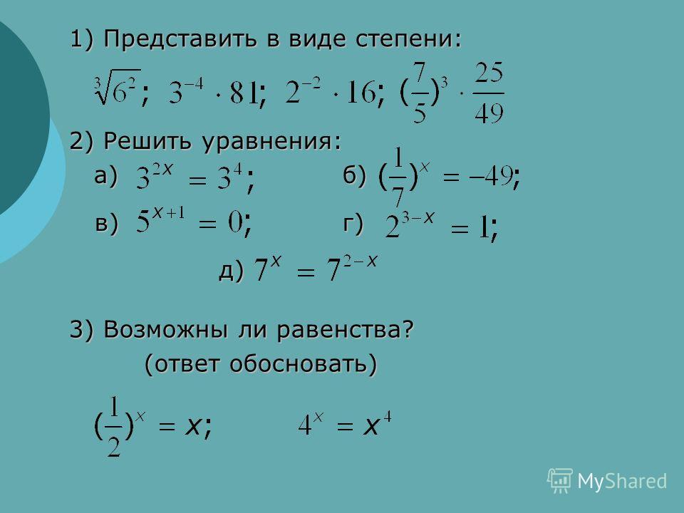 1) Представить в виде степени: 2) Решить уравнения: а)б) а)б) в)г) д) д) 3) Возможны ли равенства? (ответ обосновать) (ответ обосновать)
