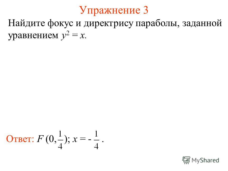 Упражнение 3 Найдите фокус и директрису параболы, заданной уравнением y 2 = x. Ответ: F (0, ); x = -.