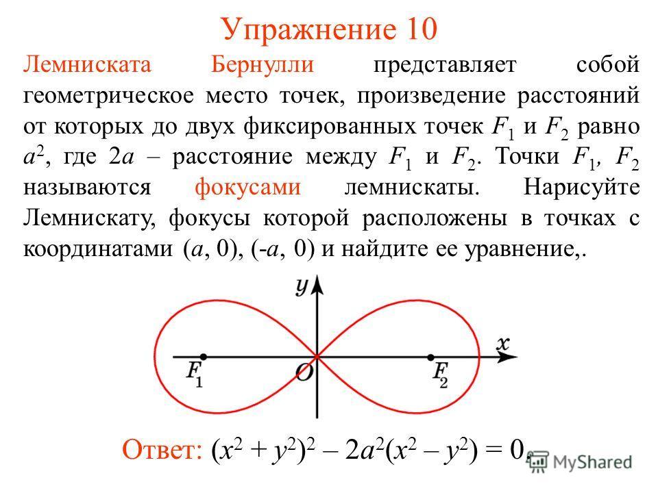 Упражнение 10 Лемниската Бернулли представляет собой геометрическое место точек, произведение расстояний от которых до двух фиксированных точек F 1 и F 2 равно a 2, где 2a – расстояние между F 1 и F 2. Точки F 1, F 2 называются фокусами лемнискаты. Н