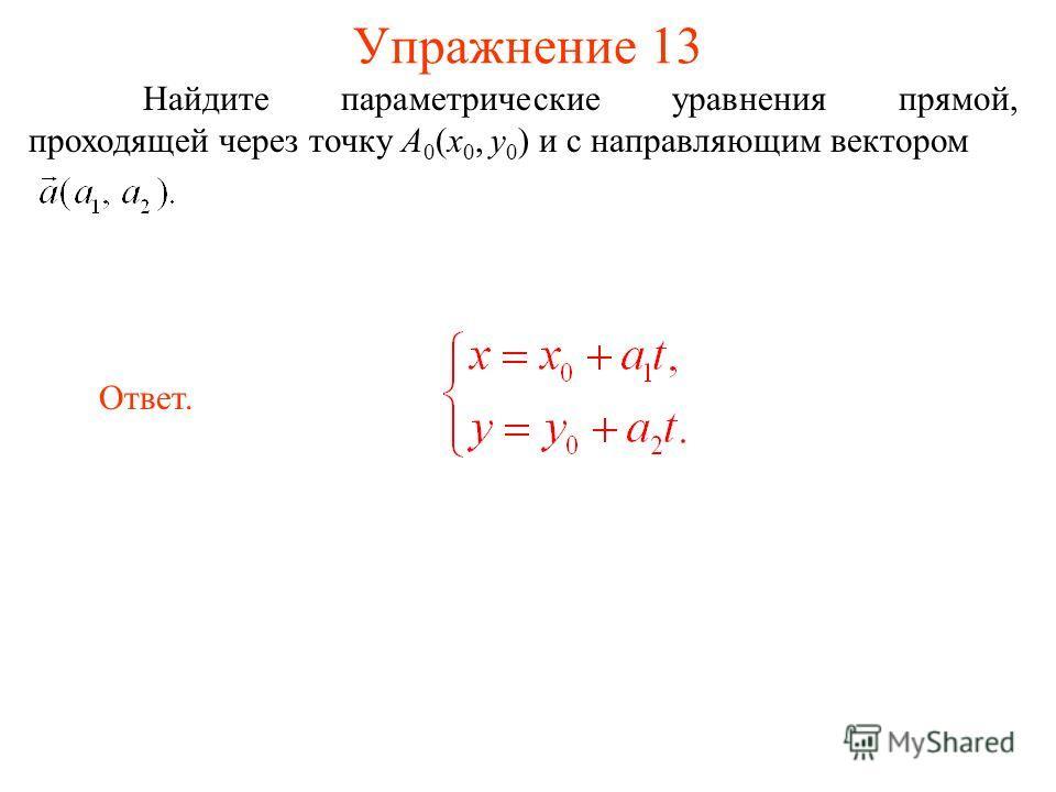 Упражнение 13 Найдите параметрические уравнения прямой, проходящей через точку A 0 (x 0, y 0 ) и с направляющим вектором Ответ.