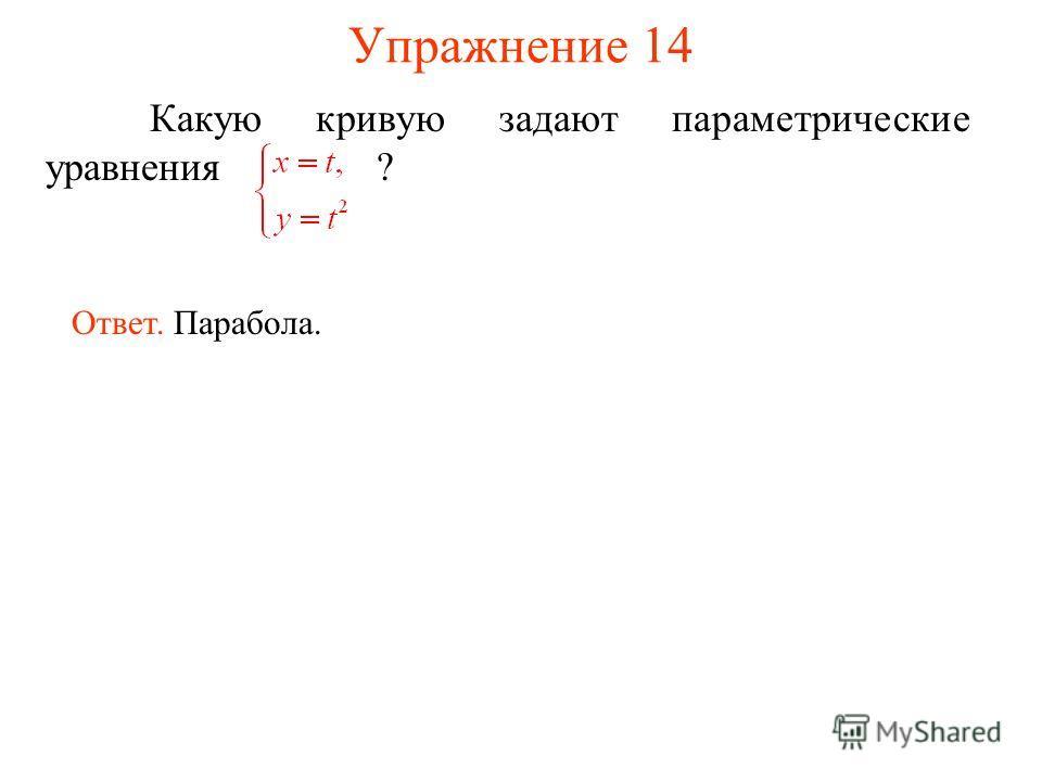 Упражнение 14 Какую кривую задают параметрические уравнения ? Ответ. Парабола.