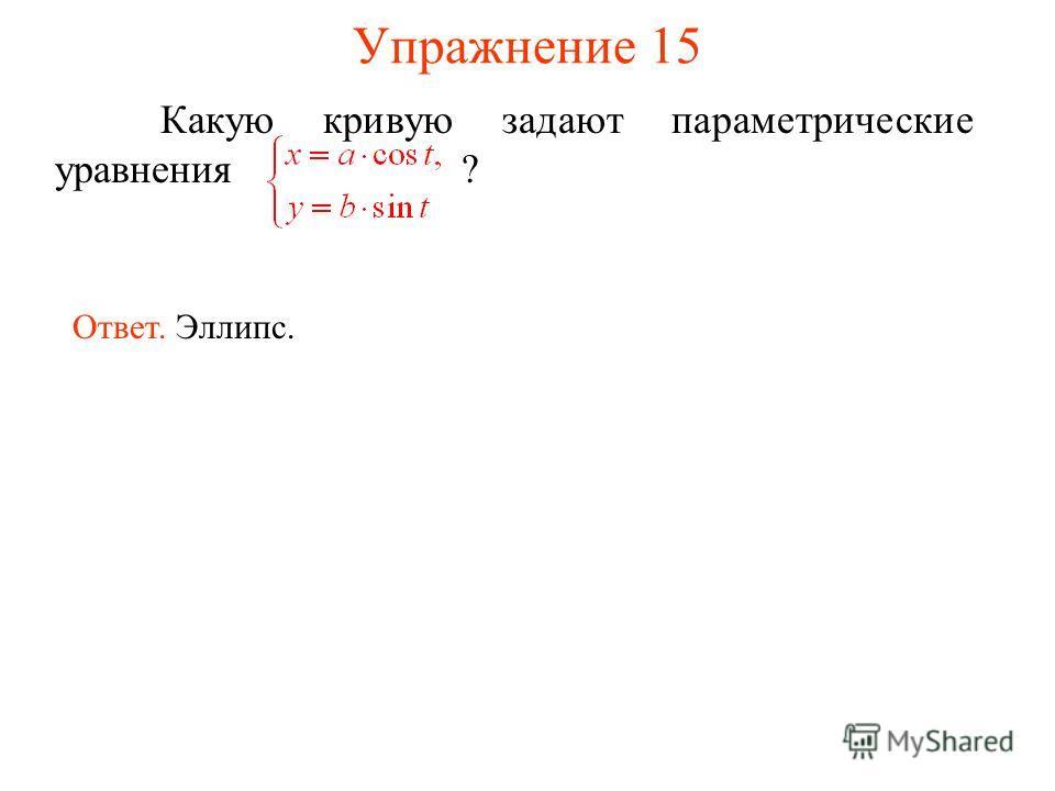 Упражнение 15 Какую кривую задают параметрические уравнения ? Ответ. Эллипс.