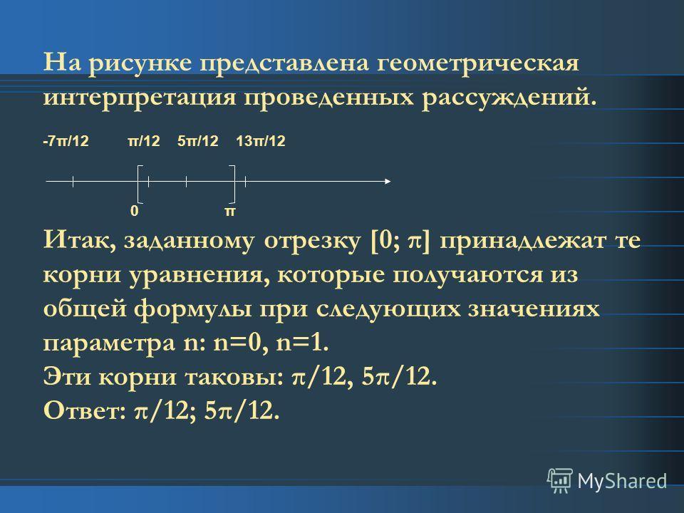 На рисунке представлена геометрическая интерпретация проведенных рассуждений. -7π/12 π/12 5π/12 13π/12 0 π Итак, заданному отрезку [0; π] принадлежат те корни уравнения, которые получаются из общей формулы при следующих значениях параметра n: n=0, n=