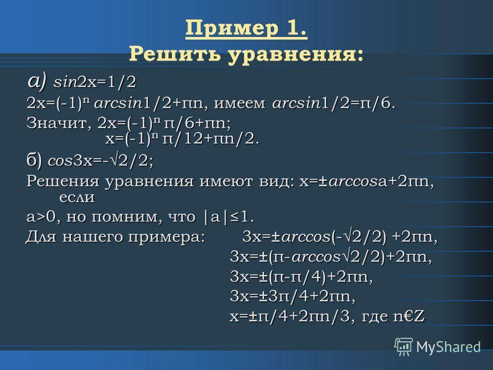 Пример 1. Решить уравнения: a) sin 2x=1/2 2x=(-1) n arcsin 1/2+πn, имеем arcsin 1/2=π/6. Значит, 2x=(-1) n π/6+πn; x=(-1) n π/12+πn/2. б) cos 3x=-2/2; Решения уравнения имеют вид: x=± arccos a+2πn, если a>0, но помним, что  a 1. Для нашего примера: 3