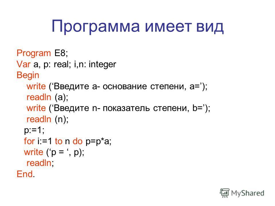 Программа имеет вид Program E8; Var a, р: real; i,n: integer Begin write (Введите a- основание степени, а=); readln (a); write (Введите n- показатель степени, b=); readln (n); p:=1; for i:=1 to n do p=p*a; write (p =, p); readln; End.