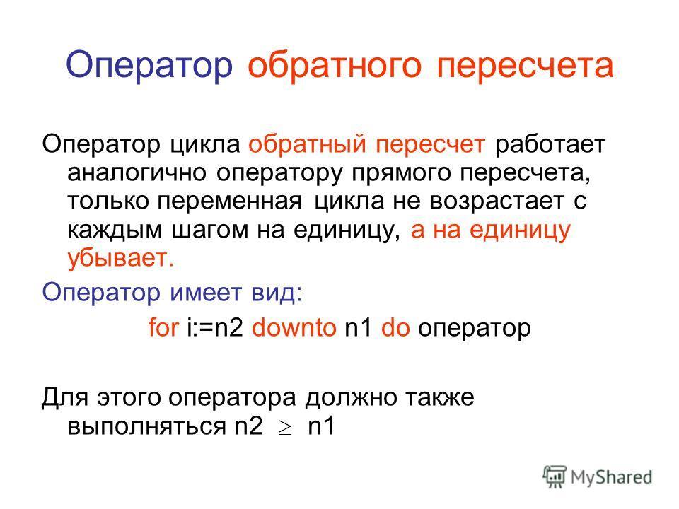 Оператор обратного пересчета Оператор цикла обратный пересчет работает аналогично оператору прямого пересчета, только переменная цикла не возрастает с каждым шагом на единицу, а на единицу убывает. Оператор имеет вид: for i:=n2 downto n1 do оператор