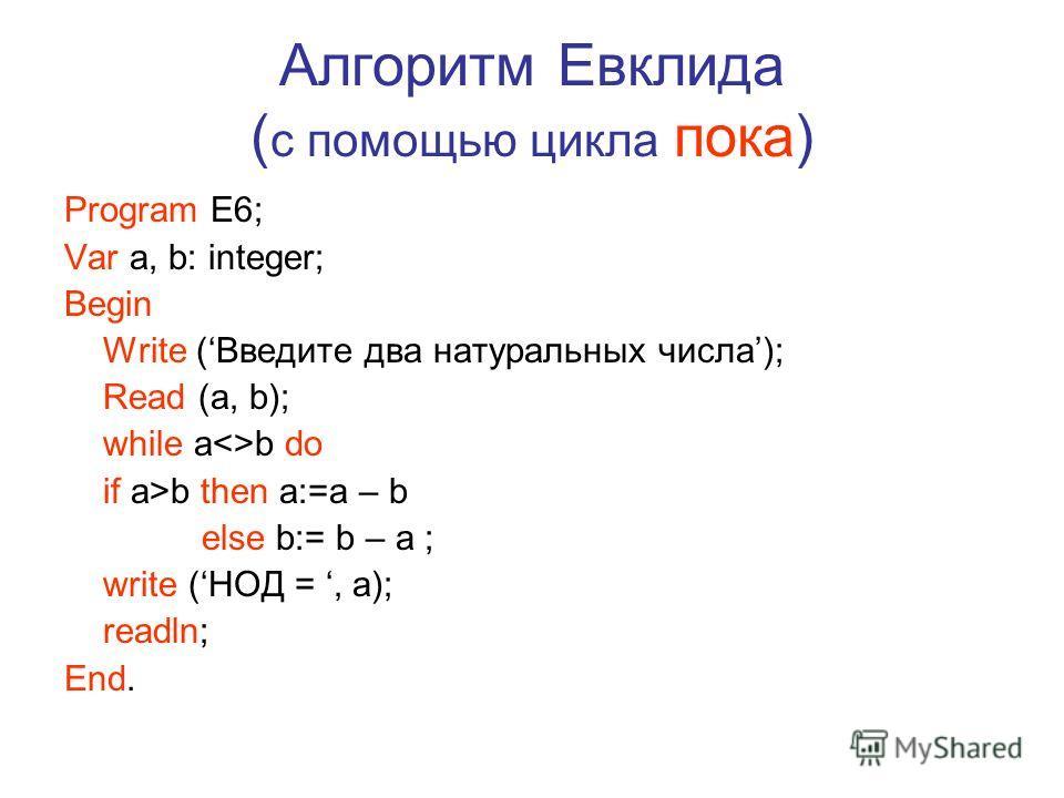 Алгоритм Евклида ( с помощью цикла пока) Program E6; Var a, b: integer; Begin Write (Введите два натуральных числа); Read (a, b); while ab do if a>b then a:=a – b else b:= b – a ; write (НОД =, a); readln; End.