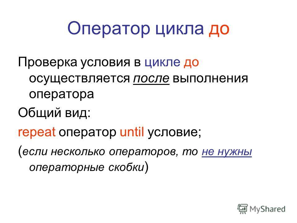 Оператор цикла до Проверка условия в цикле до осуществляется после выполнения оператора Общий вид: repeat оператор until условие; ( если несколько операторов, то не нужны операторные скобки )