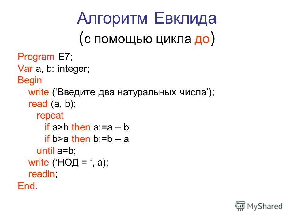 Алгоритм Евклида ( с помощью цикла до ) Program E7; Var a, b: integer; Begin write (Введите два натуральных числа); read (a, b); repeat if a>b then a:=a – b if b>a then b:=b – a until a=b; write (НОД =, a); readln; End.