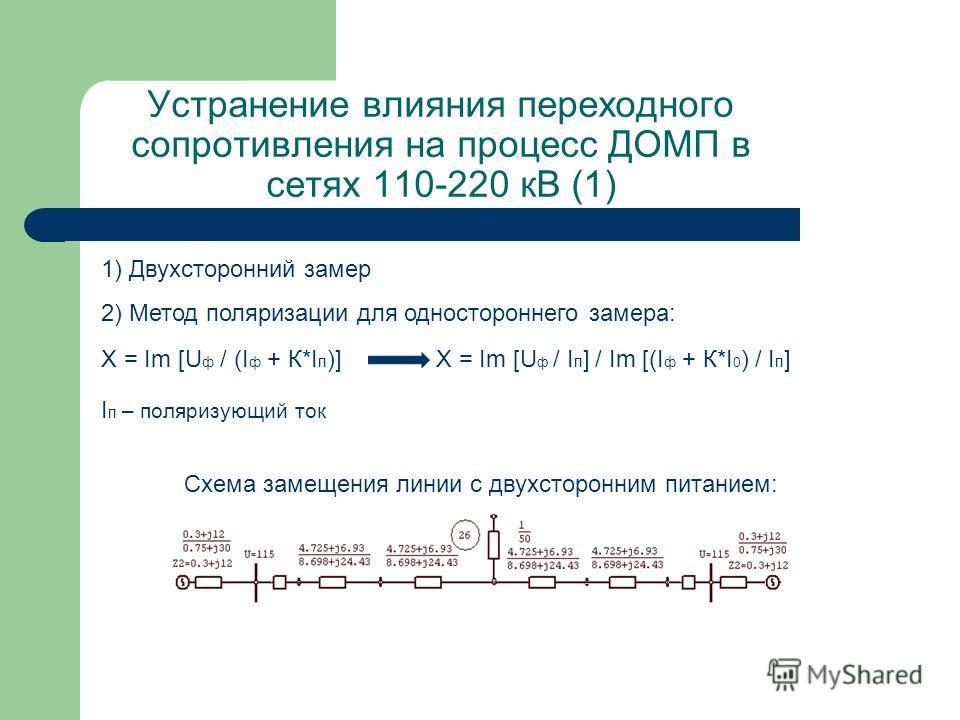 Устранение влияния переходного сопротивления на процесс ДОМП в сетях 110-220 кВ (1) Х = Im [U ф / (I ф + К*I п )]Х = Im [U ф / I п ] / Im [(I ф + К*I 0 ) / I п ] 2) Метод поляризации для одностороннего замера: I п – поляризующий ток Схема замещения л