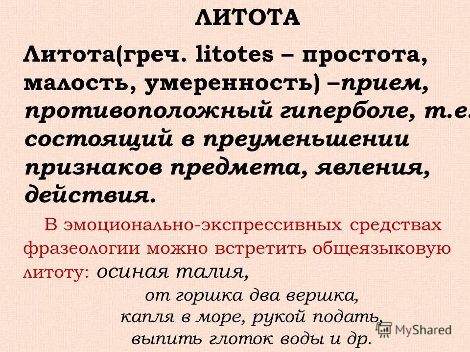 ЛИТОТА Литота(греч. litotes – простота, малость, умеренность) – прием, противоположный гиперболе, т.е. состоящий в преуменьшении признаков предмета, явления, действия. В эмоционально-экспрессивных средствах фразеологии можно встретить общеязыковую ли