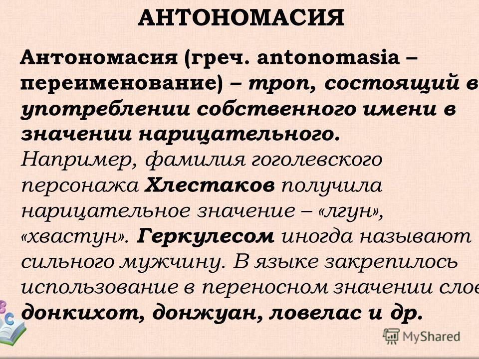 АНТОНОМАСИЯ Антономасия (греч. antonomasia – переименование) – троп, состоящий в употреблении собственного имени в значении нарицательного. Например, фамилия гоголевского персонажа Хлестаков получила нарицательное значение – «лгун», «хвастун». Геркул