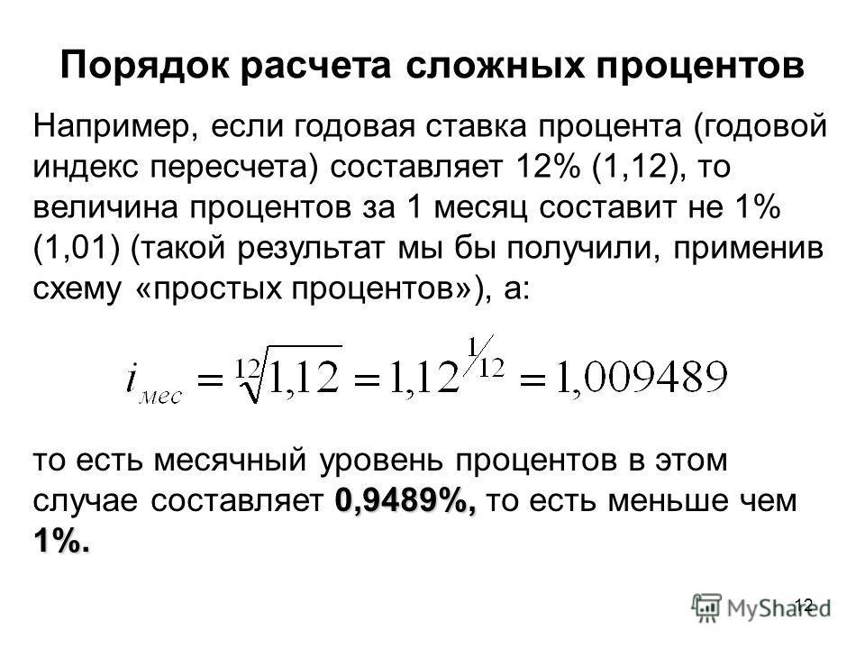 12 Например, если годовая ставка процента (годовой индекс пересчета) составляет 12% (1,12), то величина процентов за 1 месяц составит не 1% (1,01) (такой результат мы бы получили, применив схему «простых процентов»), а: Порядок расчета сложных процен