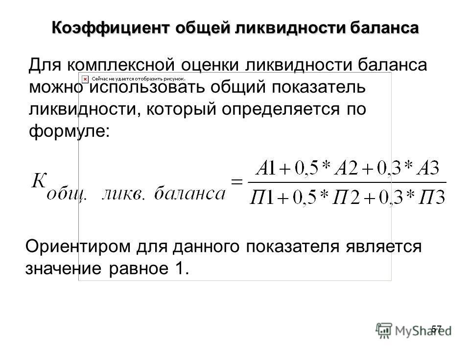 57 Коэффициент общей ликвидности баланса Для комплексной оценки ликвидности баланса можно использовать общий показатель ликвидности, который определяется по формуле: Ориентиром для данного показателя является значение равное 1.