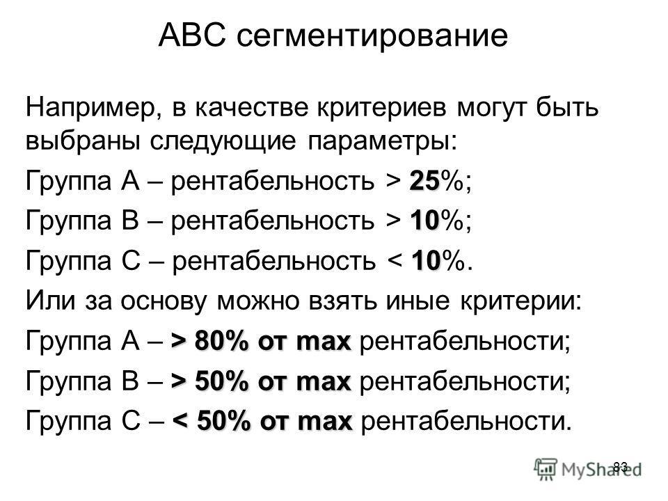 83 АВС сегментирование Например, в качестве критериев могут быть выбраны следующие параметры: 25 Группа А – рентабельность > 25%; 10 Группа В – рентабельность > 10%; 10 Группа С – рентабельность < 10%. Или за основу можно взять иные критерии: > 80% о
