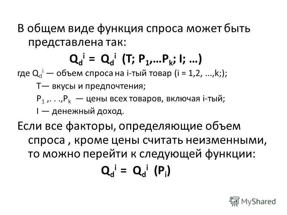 В общем виде функция спроса может быть представлена так: Q d i = Q d i (T; Р 1,…P k ; I; …) где Q d i объем спроса на i-тый товар (i = 1,2,...,k;); Т вкусы и предпочтения; Р 1,...,Р k цены всех товаров, включая i-тый; I денежный доход. Если все факто