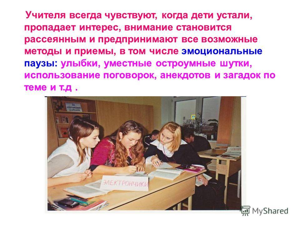 Учителя всегда чувствуют, когда дети устали, пропадает интерес, внимание становится рассеянным и предпринимают все возможные методы и приемы, в том числе эмоциональные паузы: улыбки, уместные остроумные шутки, использование поговорок, анекдотов и заг