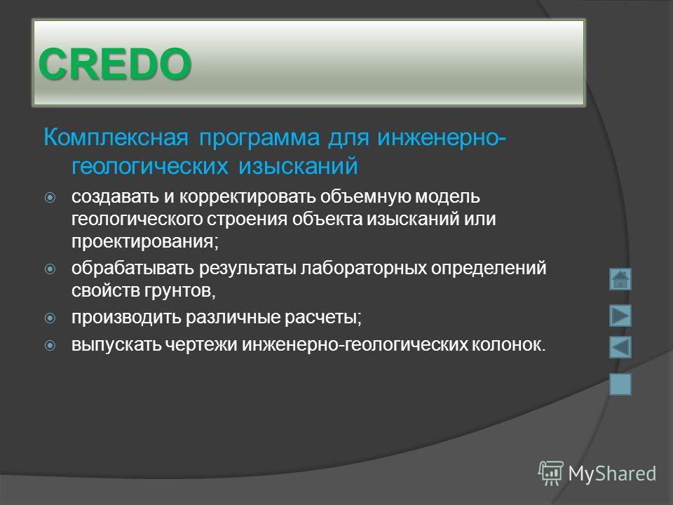 CREDO Комплексная программа для инженерно- геологических изысканий создавать и корректировать объемную модель геологического строения объекта изысканий или проектирования; обрабатывать результаты лабораторных определений свойств грунтов, производить
