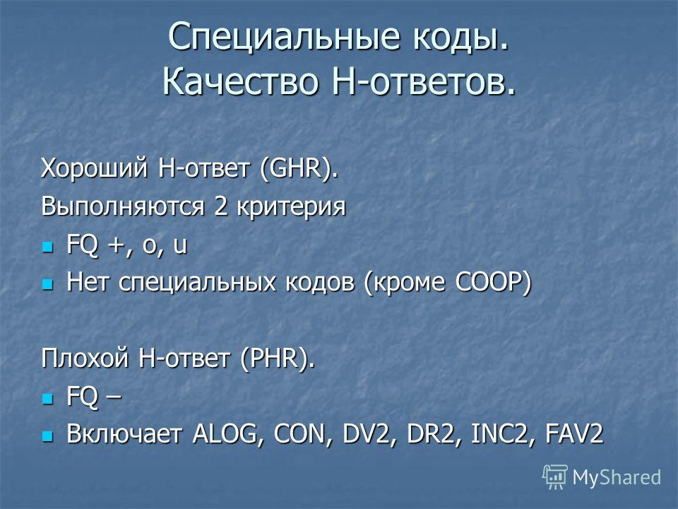 Специальные коды. Качество Н-ответов. Хороший Н-ответ (GHR). Выполняются 2 критерия FQ +, o, u FQ +, o, u Нет специальных кодов (кроме COOP) Нет специальных кодов (кроме COOP) Плохой Н-ответ (PHR). FQ – FQ – Включает ALOG, CON, DV2, DR2, INC2, FAV2 В