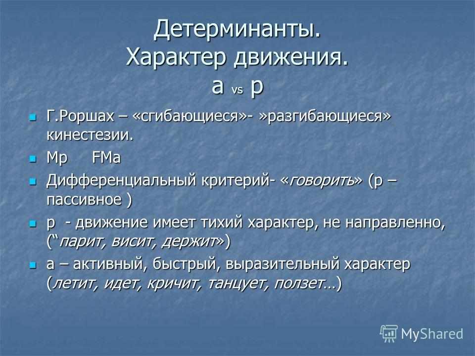 Детерминанты. Характер движения. a vs p Г.Роршах – «сгибающиеся»- »разгибающиеся» кинестезии. Г.Роршах – «сгибающиеся»- »разгибающиеся» кинестезии. Mp FMa Mp FMa Дифференциальный критерий- «говорить» (p – пассивное ) Дифференциальный критерий- «говор