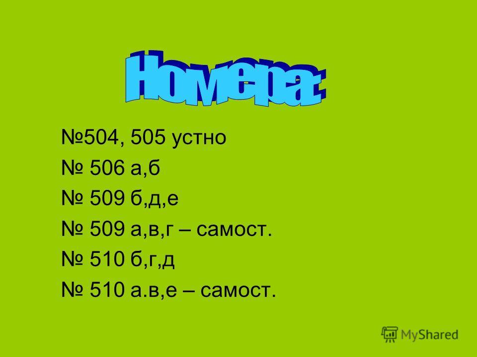 504, 505 устно 506 а,б 509 б,д,е 509 а,в,г – самост. 510 б,г,д 510 а.в,е – самост.