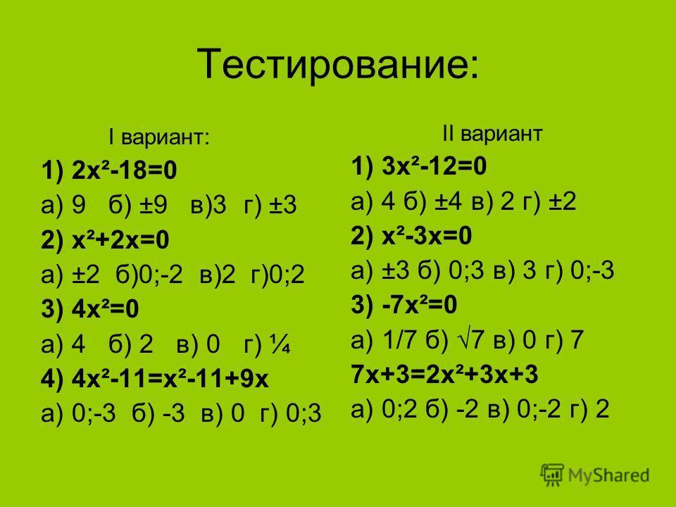 Тестирование: I вариант: 1) 2х²-18=0 а) 9б) ±9 в)3г) ±3 2) х²+2х=0 а) ±2 б)0;-2 в)2 г)0;2 3) 4х²=0 а) 4б) 2в) 0г) ¼ 4) 4х²-11=х²-11+9х а) 0;-3 б) -3 в) 0 г) 0;3 II вариант 1) 3x²-12=0 а) 4 б) ±4 в) 2 г) ±2 2) x²-3x=0 а) ±3 б) 0;3 в) 3 г) 0;-3 3) -7x²