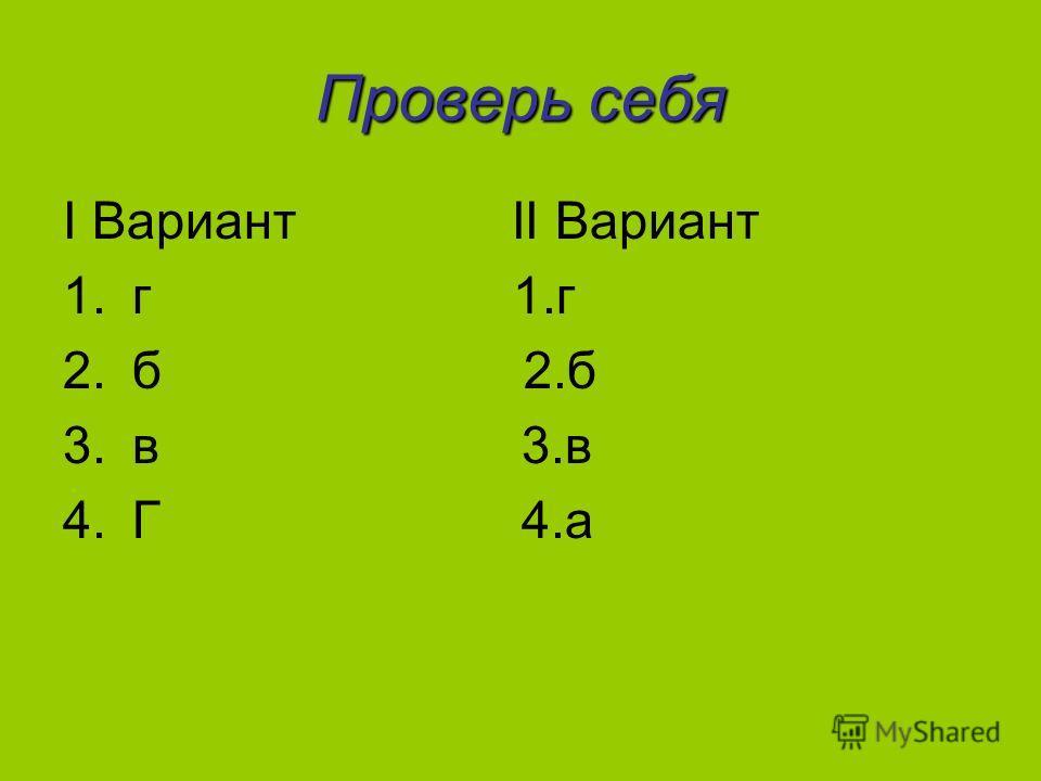Проверь себя I Вариант II Вариант 1.г 2.б 3.в 4.Г 4.а