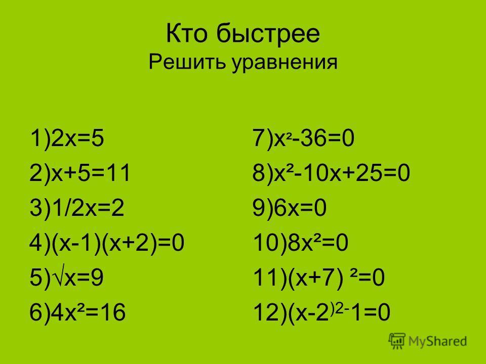Кто быстрее Решить уравнения 1)2х=5 2)х+5=11 3)1/2х=2 4)(х-1)(х+2)=0 5)х=9 6)4х²=16 7)х ² -36=0 8)х²-10х+25=0 9)6х=0 10)8х²=0 11)(х+7) ²=0 12)(х-2 )2- 1=0