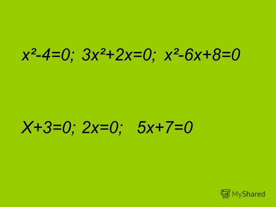 х²-4=0; 3х²+2х=0; х²-6х+8=0 Х+3=0; 2х=0; 5х+7=0
