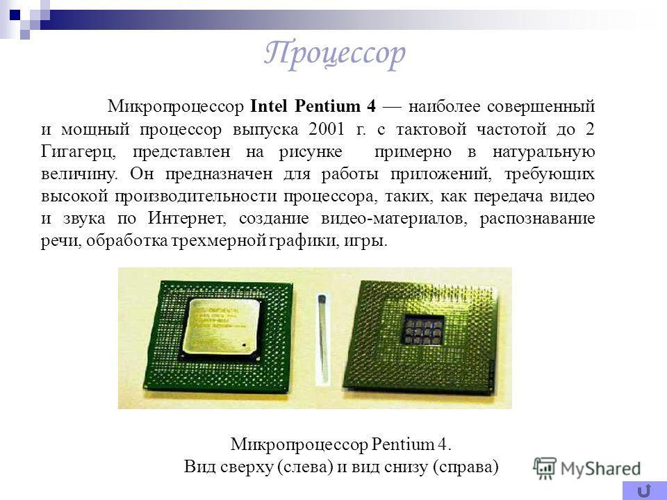 Процессор Микропроцессор Intel Pentium 4 наиболее совершенный и мощный процессор выпуска 2001 г. с тактовой частотой до 2 Гигагерц, представлен на рисунке примерно в натуральную величину. Он предназначен для работы приложений, требующих высокой произ