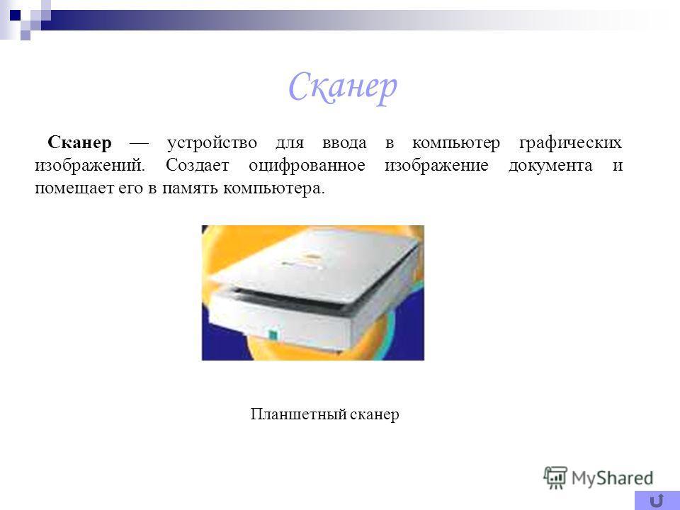 Сканер Сканер устройство для ввода в компьютер графических изображений. Создает оцифрованное изображение документа и помещает его в память компьютера. Планшетный сканер