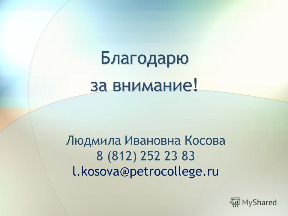 Благодарю за внимание! Людмила Ивановна Косова 8 (812) 252 23 83 l.kosova@petrocollege.ru