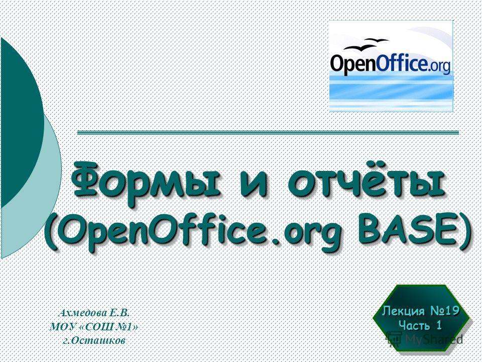 Формы и отчёты (OpenOffice.org BASE) Ахмедова Е.В. МОУ «СОШ 1» г.Осташков Лекция 19 Часть 1 Лекция 19 Часть 1