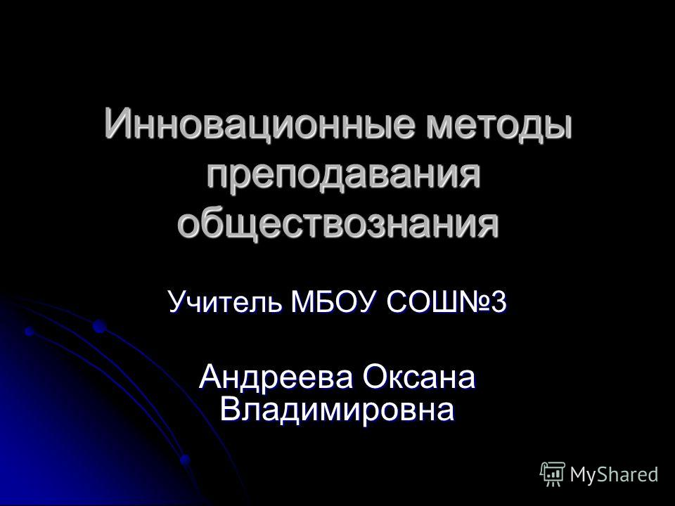Инновационные методы преподавания обществознания Учитель МБОУ СОШ3 Андреева Оксана Владимировна