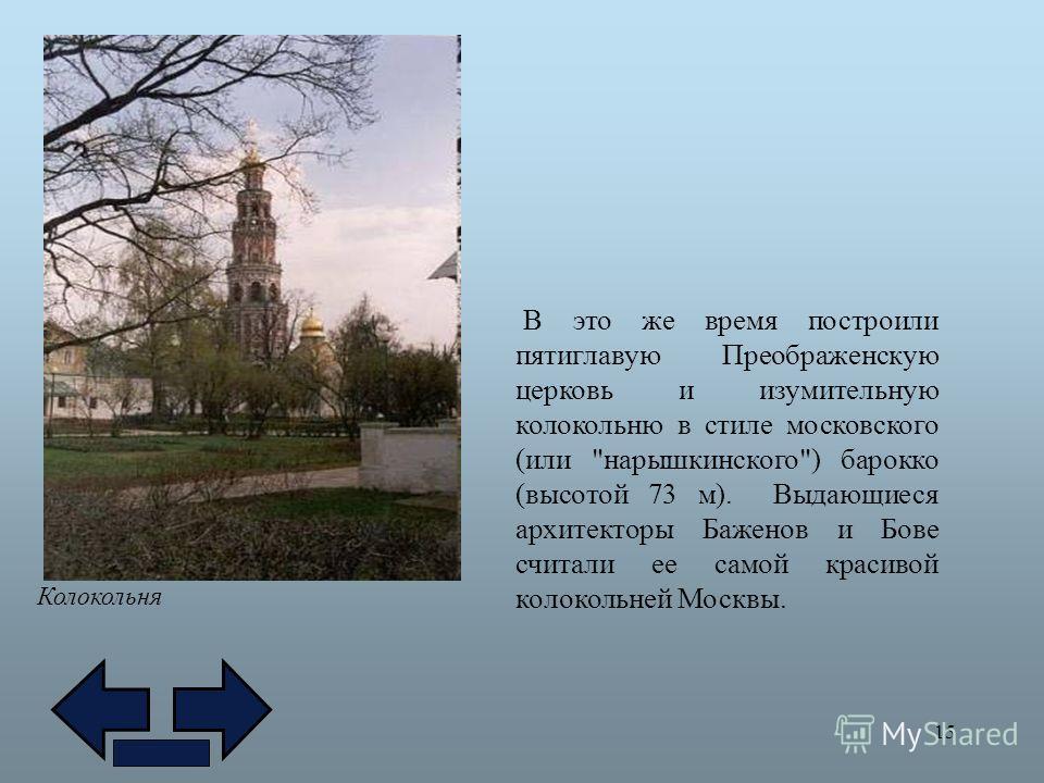 15 Колокольня В это же время построили пятиглавую Преображенскую церковь и изумительную колокольню в стиле московского (или нарышкинского) барокко (высотой 73 м). Выдающиеся архитекторы Баженов и Бове считали ее самой красивой колокольней Москвы.