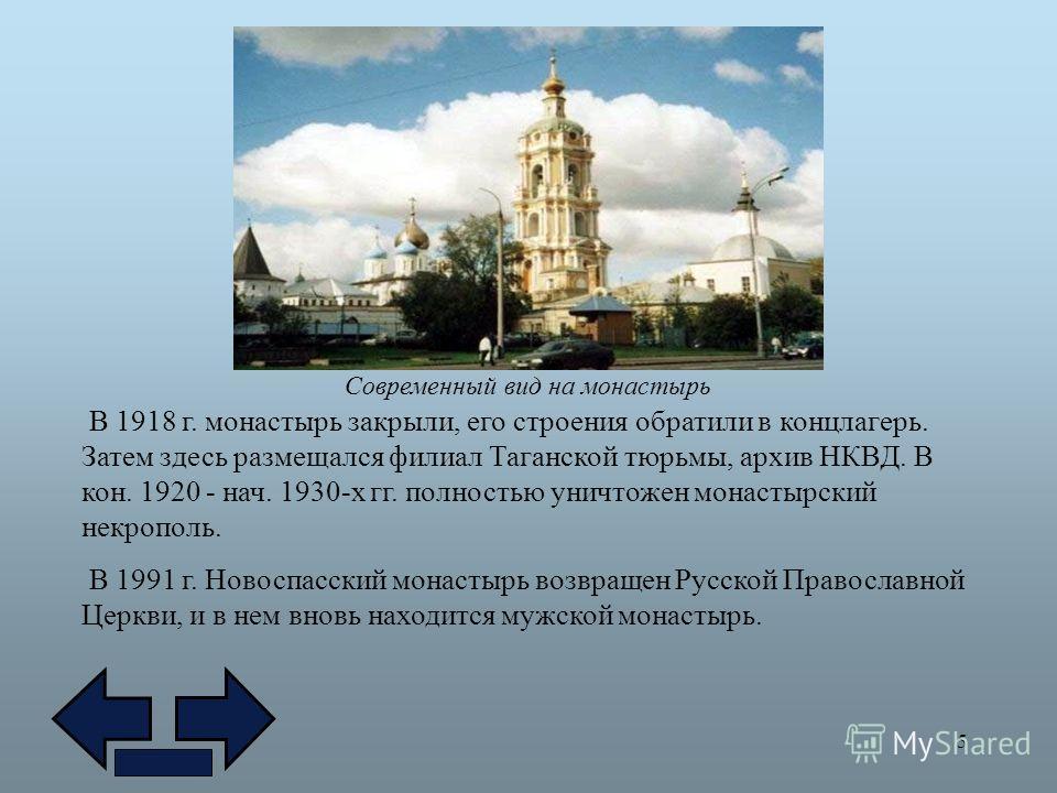 5 В 1918 г. монастырь закрыли, его строения обратили в концлагерь. Затем здесь размещался филиал Таганской тюрьмы, архив НКВД. В кон. 1920 - нач. 1930-х гг. полностью уничтожен монастырский некрополь. В 1991 г. Новоспасский монастырь возвращен Русско