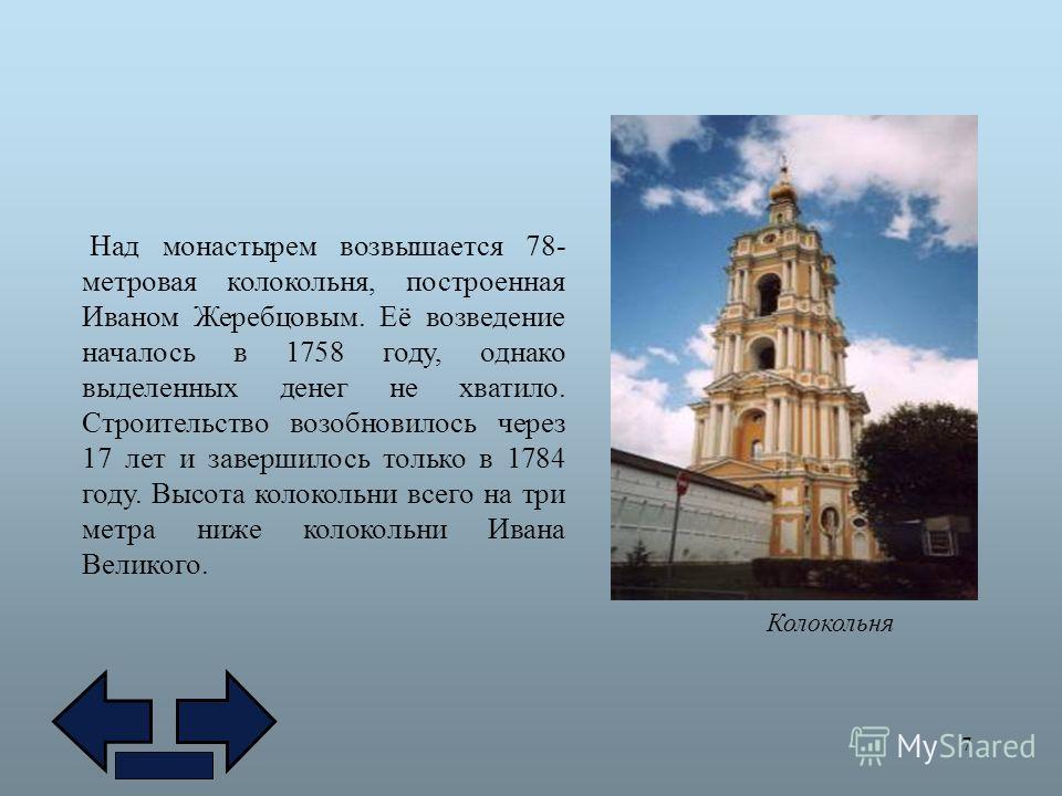 7 Колокольня Над монастырем возвышается 78- метровая колокольня, построенная Иваном Жеребцовым. Её возведение началось в 1758 году, однако выделенных денег не хватило. Строительство возобновилось через 17 лет и завершилось только в 1784 году. Высота