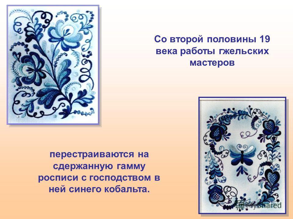 перестраиваются на сдержанную гамму росписи с господством в ней синего кобальта. Со второй половины 19 века работы гжельских мастеров